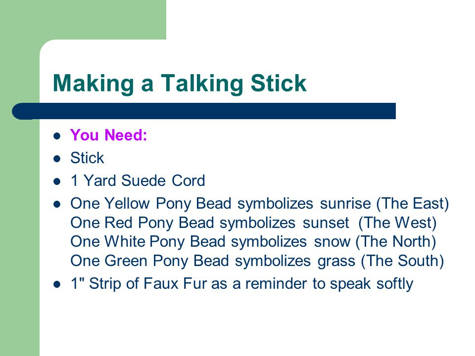 Making a Talking Stick Feather as a reminder to be wise as an eagle Bear Claw Bead as a reminder to be strong like bear Tacky Glue Scissors Instructions: Cut a 1 x 6 strip of faux fur.