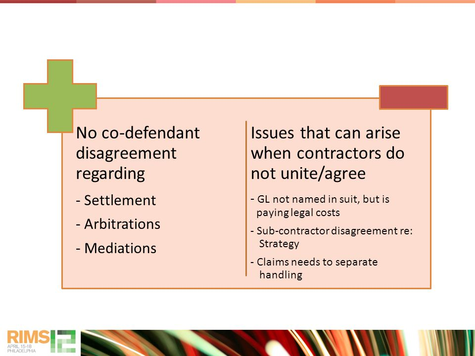 No co-defendant disagreement regarding - Settlement - Arbitrations - Mediations Issues that can arise when contractors do not unite/agree - GL not named in suit, but is paying legal costs - Sub-contractor disagreement re: Strategy - Claims needs to separate handling