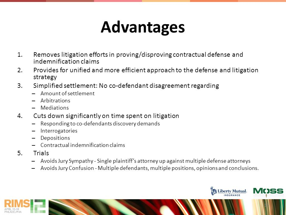 Advantages 1.Removes litigation efforts in proving/disproving contractual defense and indemnification claims 2.Provides for unified and more efficient approach to the defense and litigation strategy 3.Simplified settlement: No co-defendant disagreement regarding – Amount of settlement – Arbitrations – Mediations 4.Cuts down significantly on time spent on litigation – Responding to co-defendants discovery demands – Interrogatories – Depositions – Contractual indemnification claims 5.Trials – Avoids Jury Sympathy - Single plaintiff's attorney up against multiple defense attorneys – Avoids Jury Confusion - Multiple defendants, multiple positions, opinions and conclusions.