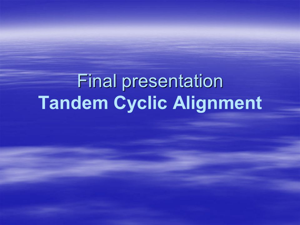 Final presentation Final presentation Tandem Cyclic Alignment