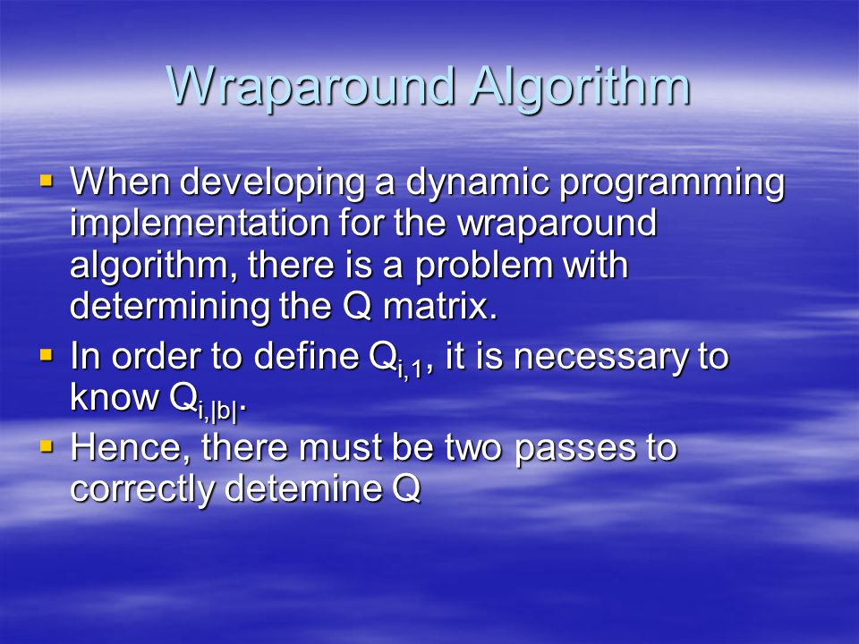 Wraparound Algorithm  When developing a dynamic programming implementation for the wraparound algorithm, there is a problem with determining the Q matrix.