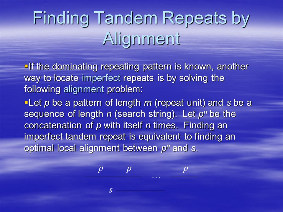 Finding Tandem Repeats by Alignment  If the dominating repeating pattern is known, another way to locate imperfect repeats is by solving the following alignment problem:  Let p be a pattern of length m (repeat unit) and s be a sequence of length n (search string).
