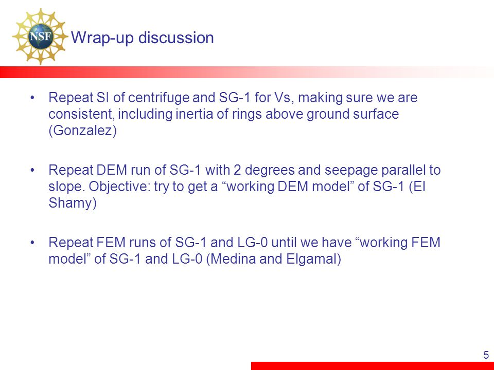 5 Wrap-up discussion Repeat SI of centrifuge and SG-1 for Vs, making sure we are consistent, including inertia of rings above ground surface (Gonzalez) Repeat DEM run of SG-1 with 2 degrees and seepage parallel to slope.