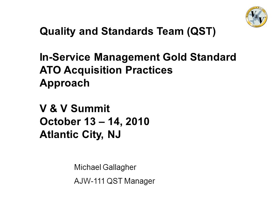 Michael Gallagher AJW-111 QST Manager Quality and Standards Team (QST) In-Service Management Gold Standard ATO Acquisition Practices Approach V & V Su