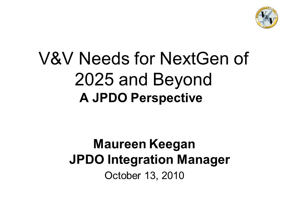 V&V Needs for NextGen of 2025 and Beyond A JPDO Perspective Maureen Keegan JPDO Integration Manager October 13, 2010