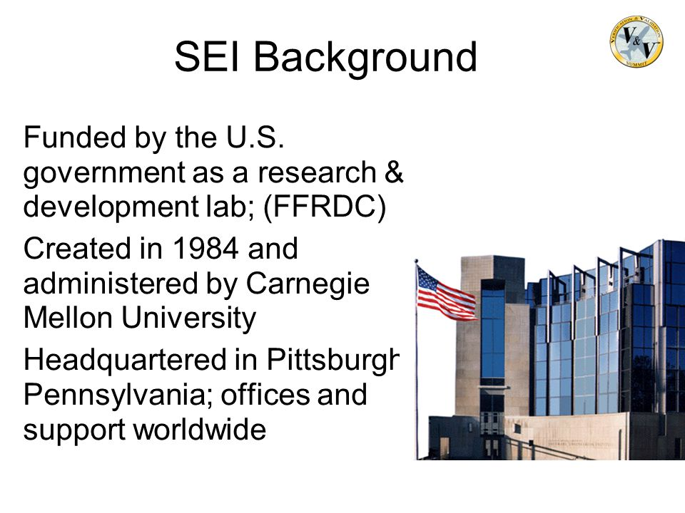 SEI Background Funded by the U.S. government as a research & development lab; (FFRDC) Created in 1984 and administered by Carnegie Mellon University H