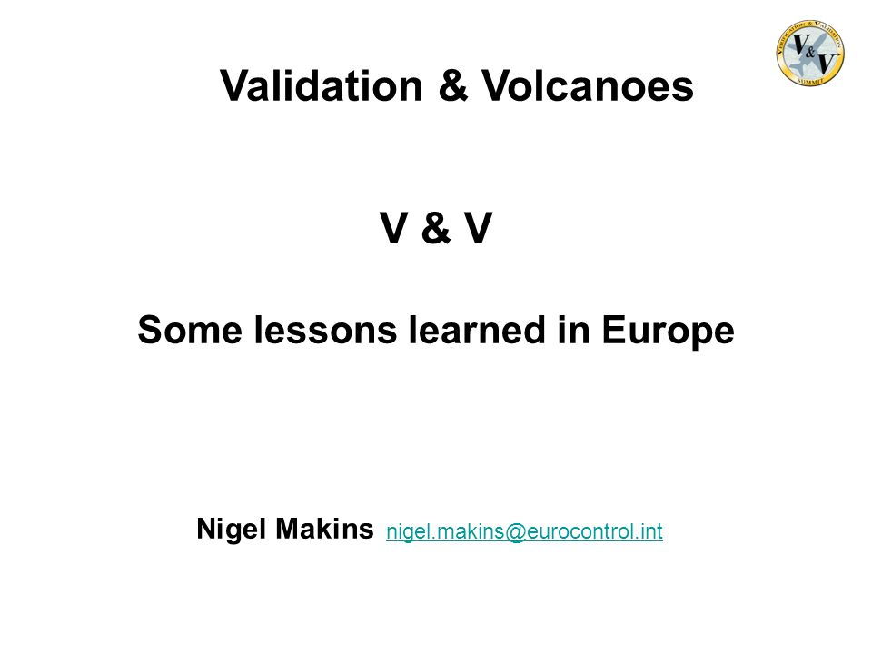 Validation & Volcanoes V & V Some lessons learned in Europe Nigel Makins nigel.makins@eurocontrol.intnigel.makins@eurocontrol.int