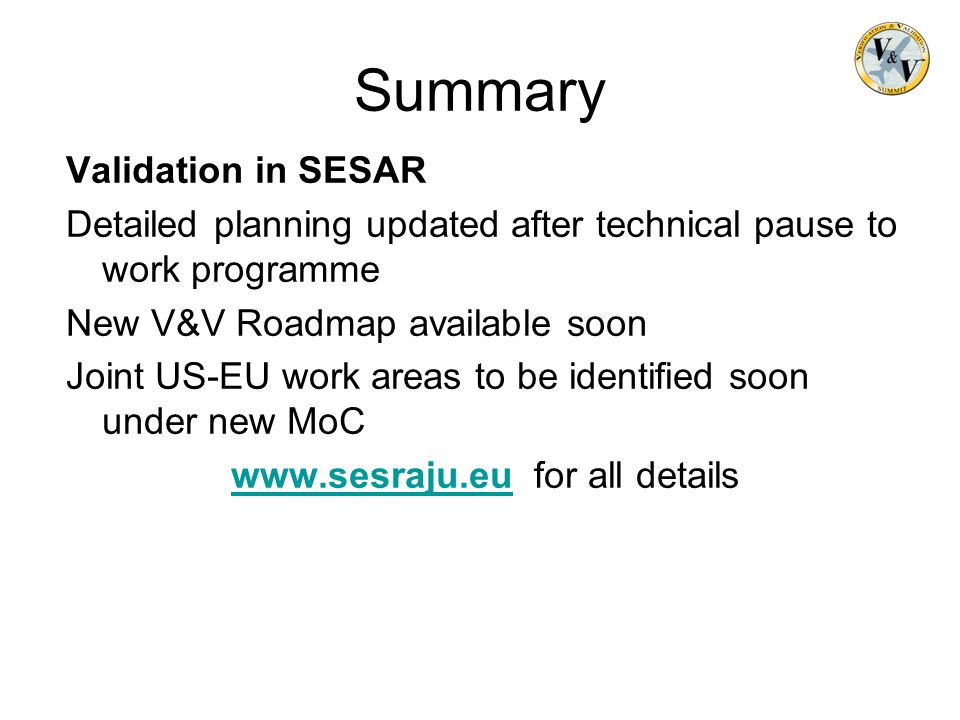 Summary Validation in SESAR Detailed planning updated after technical pause to work programme New V&V Roadmap available soon Joint US-EU work areas to