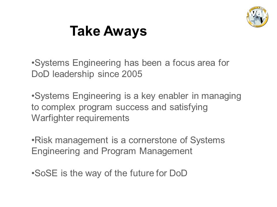 Systems Engineering has been a focus area for DoD leadership since 2005 Systems Engineering is a key enabler in managing to complex program success an