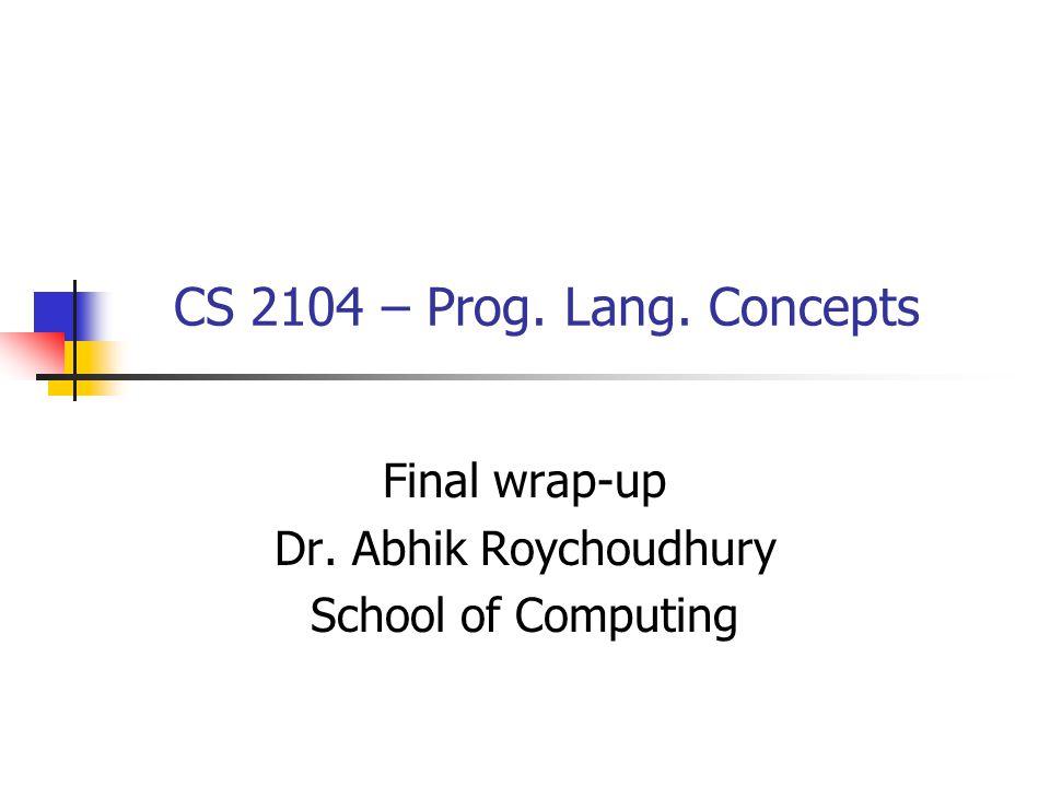 CS 2104 – Prog. Lang. Concepts Final wrap-up Dr. Abhik Roychoudhury School of Computing