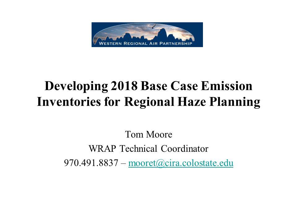 Developing 2018 Base Case Emission Inventories for Regional Haze Planning Tom Moore WRAP Technical Coordinator 970.491.8837 – mooret@cira.colostate.edumooret@cira.colostate.edu