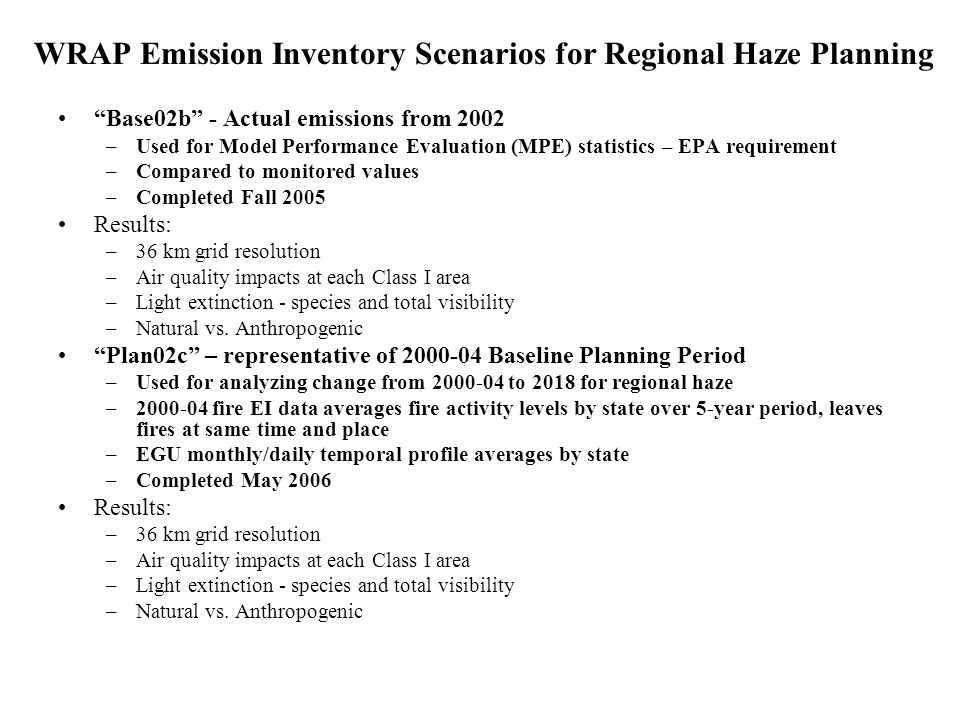 WRAP Emission Inventory Scenarios for Regional Haze Planning Base02b - Actual emissions from 2002 –Used for Model Performance Evaluation (MPE) statistics – EPA requirement –Compared to monitored values –Completed Fall 2005 Results: –36 km grid resolution –Air quality impacts at each Class I area –Light extinction - species and total visibility –Natural vs.