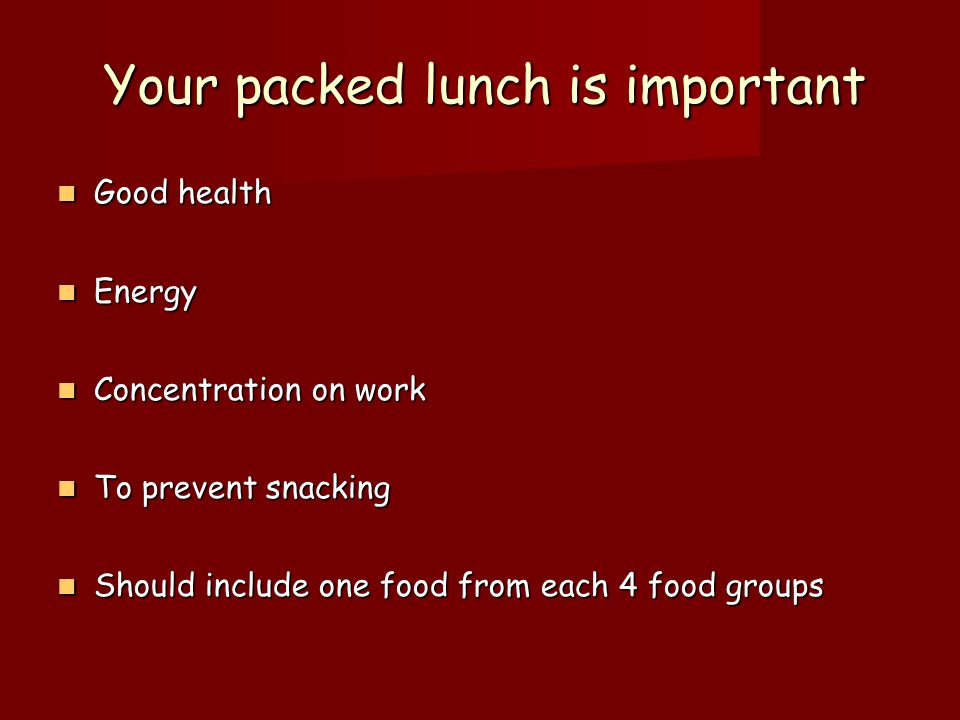 Your packed lunch is important Good health Good health Energy Energy Concentration on work Concentration on work To prevent snacking To prevent snacking Should include one food from each 4 food groups Should include one food from each 4 food groups