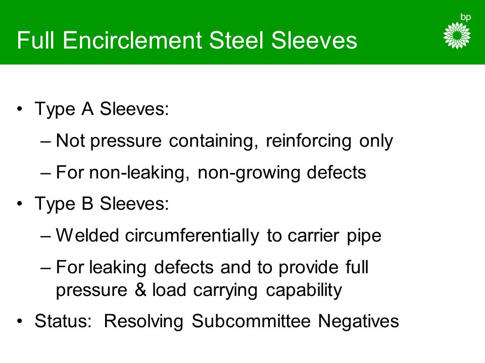 Full Encirclement Steel Sleeves Type A Sleeves: –Not pressure containing, reinforcing only –For non-leaking, non-growing defects Type B Sleeves: –Weld