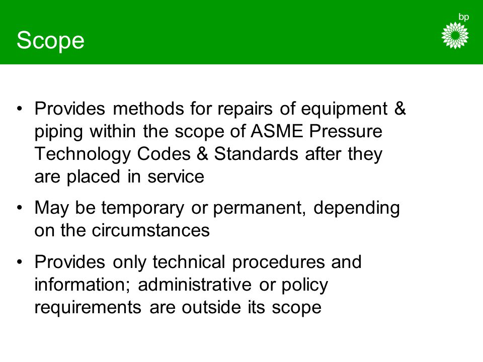 Scope Provides methods for repairs of equipment & piping within the scope of ASME Pressure Technology Codes & Standards after they are placed in servi