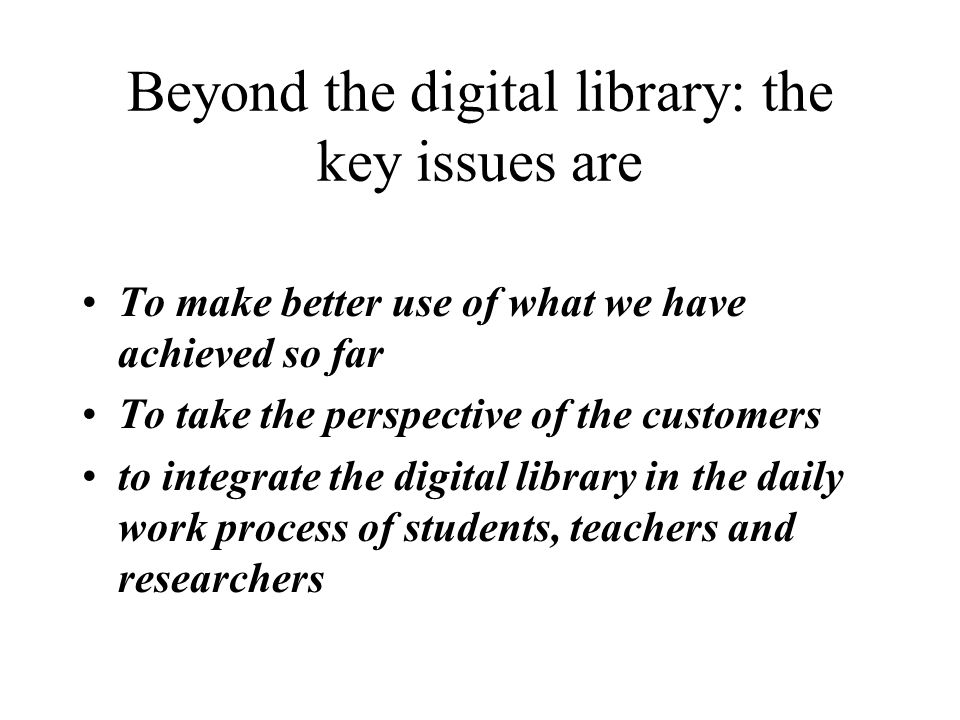 Beyond the digital library: the key issues are To make better use of what we have achieved so far To take the perspective of the customers to integrate the digital library in the daily work process of students, teachers and researchers