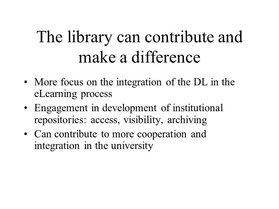 The library can contribute and make a difference More focus on the integration of the DL in the eLearning process Engagement in development of institutional repositories: access, visibility, archiving Can contribute to more cooperation and integration in the university
