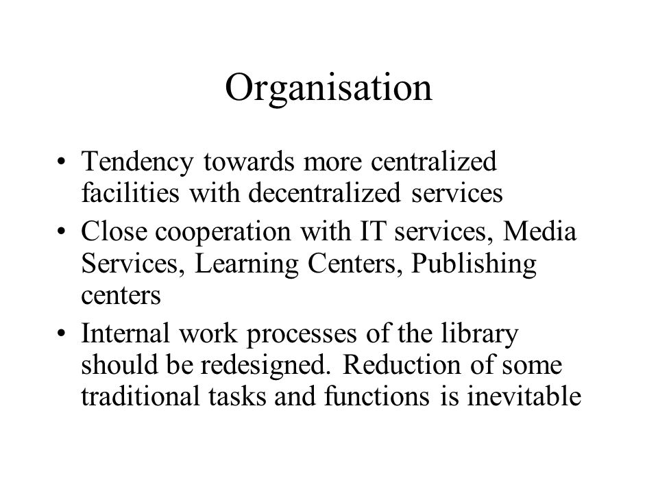 Organisation Tendency towards more centralized facilities with decentralized services Close cooperation with IT services, Media Services, Learning Centers, Publishing centers Internal work processes of the library should be redesigned.