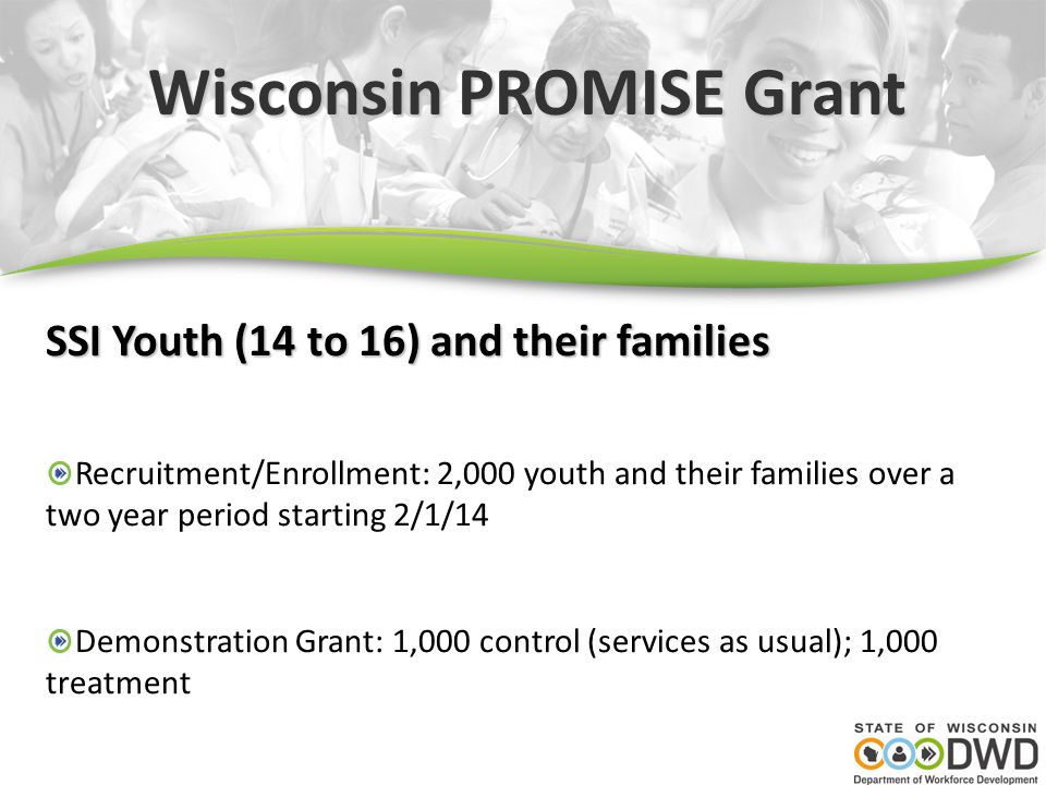 Wisconsin PROMISE Grant SSI Youth (14 to 16) and their families Recruitment/Enrollment: 2,000 youth and their families over a two year period starting