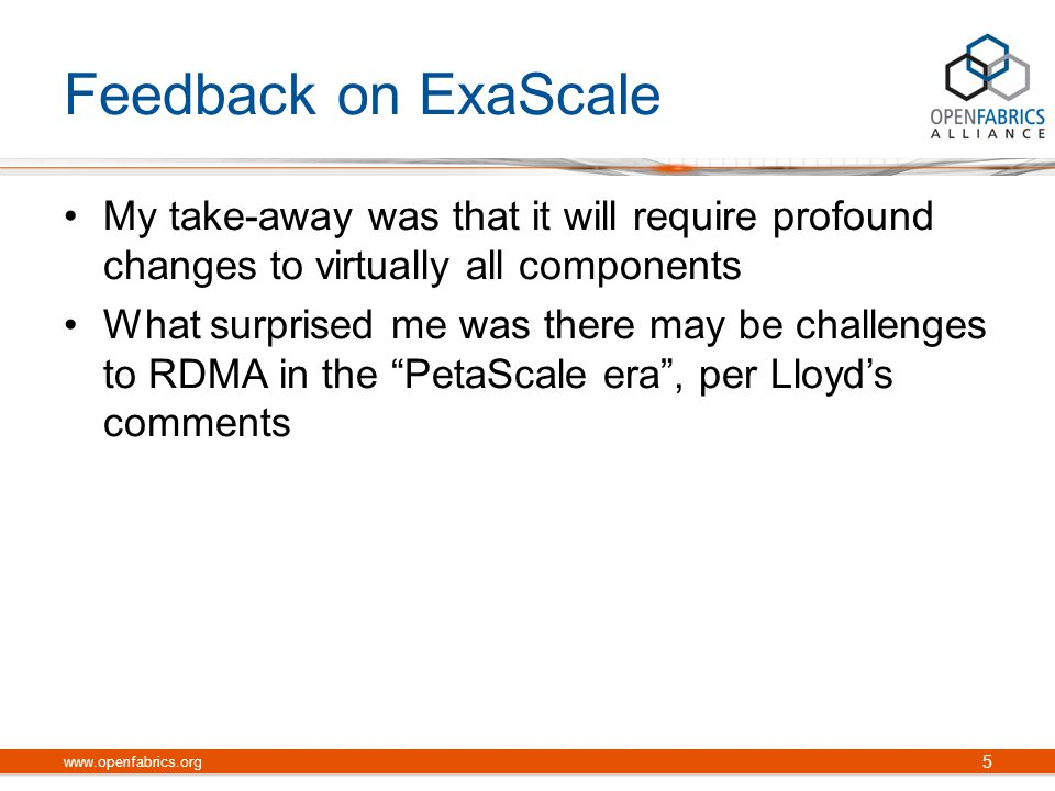 Feedback on ExaScale My take-away was that it will require profound changes to virtually all components What surprised me was there may be challenges to RDMA in the PetaScale era , per Lloyd's comments 5 www.openfabrics.org