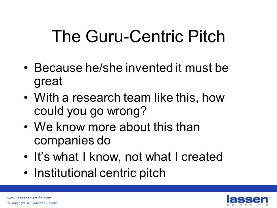 www.lassenscientific.com © Copyright 2010 Nicholas J. Webb The Guru-Centric Pitch Because he/she invented it must be great With a research team like t