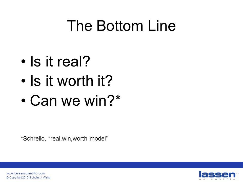 "www.lassenscientific.com © Copyright 2010 Nicholas J. Webb The Bottom Line Is it real? Is it worth it? Can we win?* *Schrello, ""real,win,worth model"""