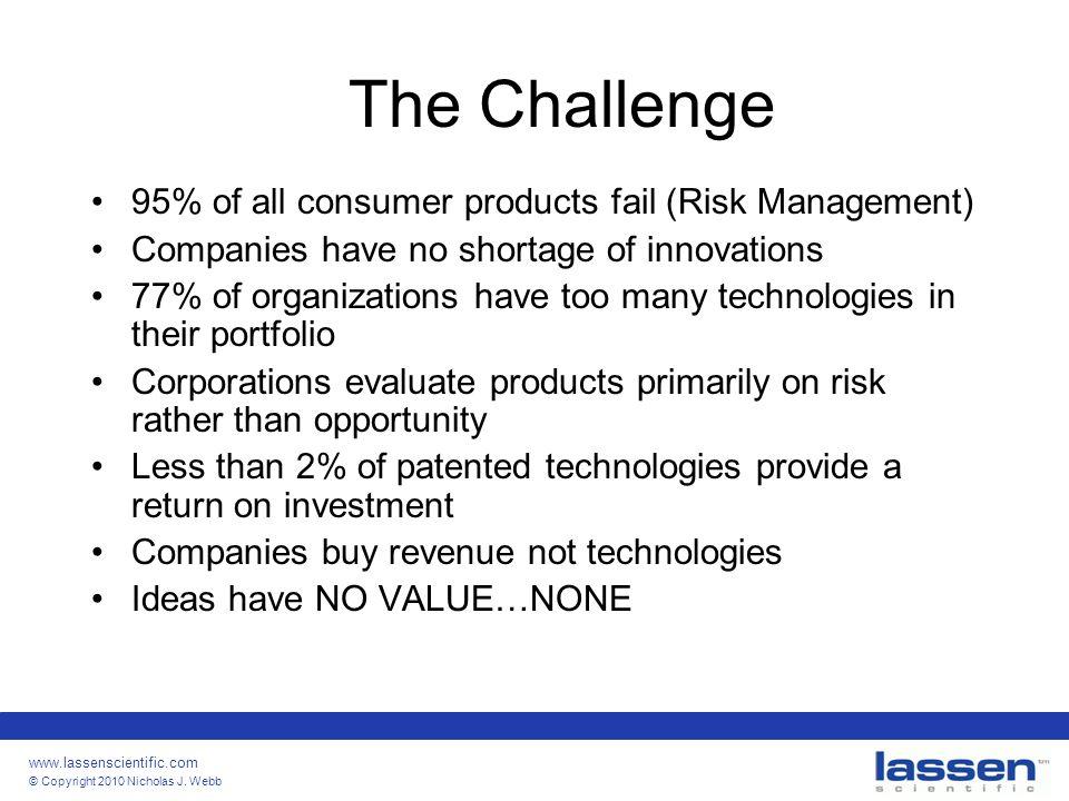 www.lassenscientific.com © Copyright 2010 Nicholas J. Webb The Challenge 95% of all consumer products fail (Risk Management) Companies have no shortag