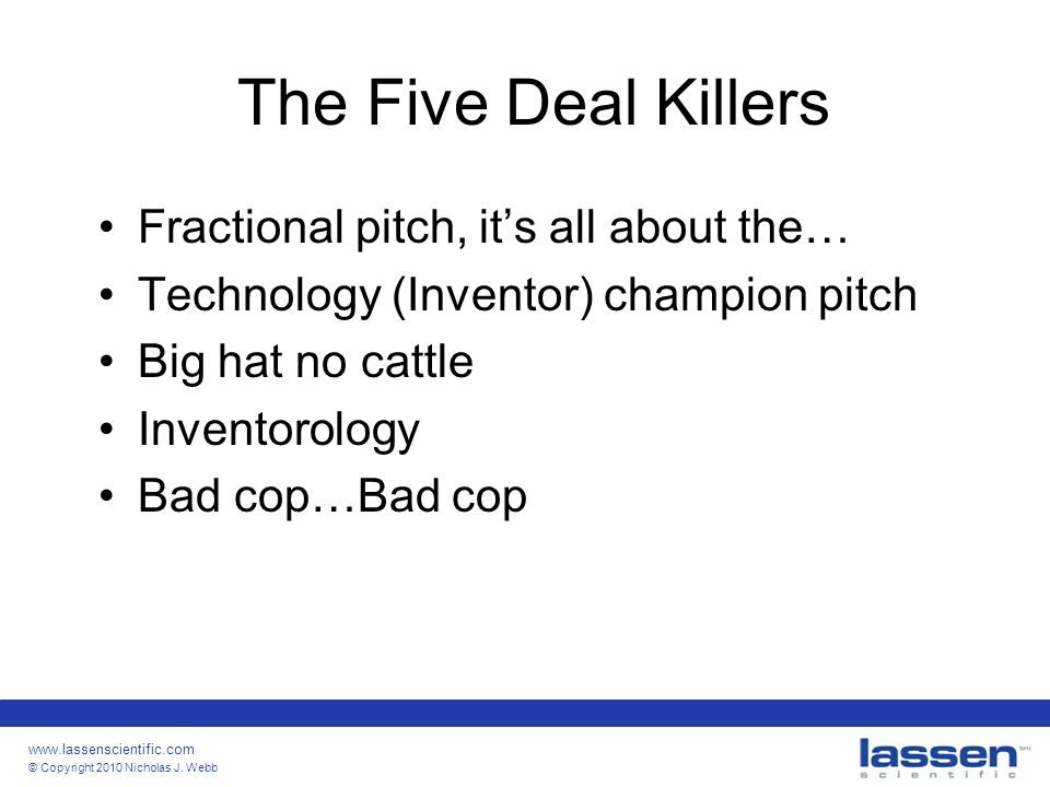 www.lassenscientific.com © Copyright 2010 Nicholas J. Webb The Five Deal Killers Fractional pitch, it's all about the… Technology (Inventor) champion