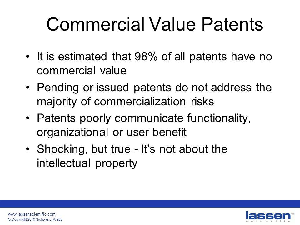 www.lassenscientific.com © Copyright 2010 Nicholas J. Webb Commercial Value Patents It is estimated that 98% of all patents have no commercial value P