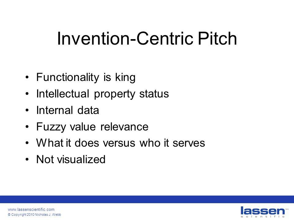 www.lassenscientific.com © Copyright 2010 Nicholas J. Webb Invention-Centric Pitch Functionality is king Intellectual property status Internal data Fu
