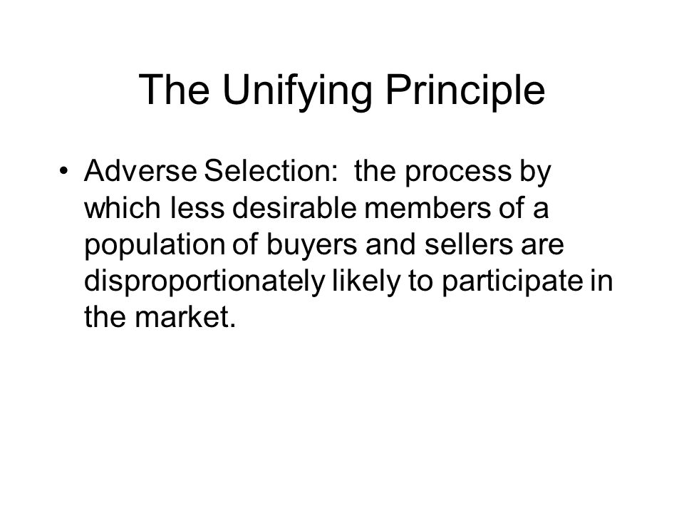 The Unifying Principle Adverse Selection: the process by which less desirable members of a population of buyers and sellers are disproportionately lik