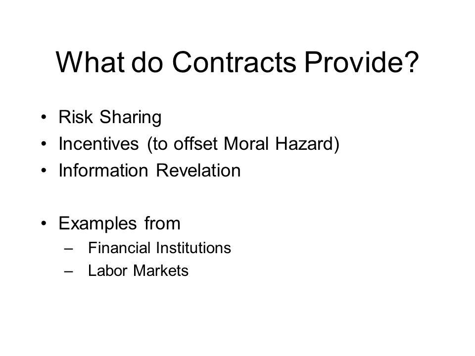 Summary Contracts provide insurance Contracts are also fundamental to mechanism design, providing –Incentives –Information revelation Properly constructed contracts can remedy –Moral hazard –Adverse selection