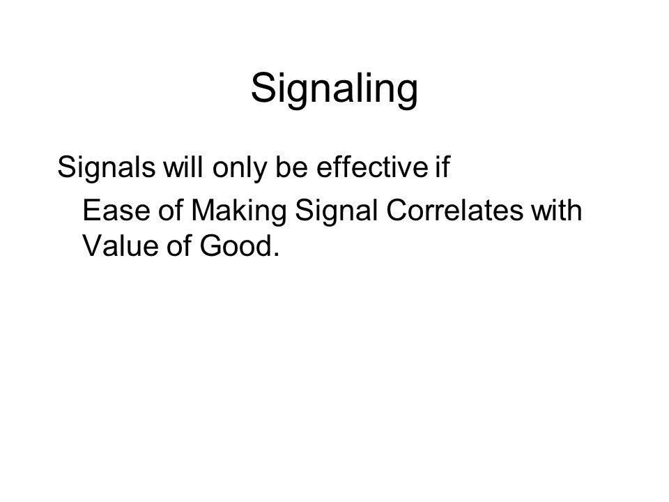 Signals will only be effective if Ease of Making Signal Correlates with Value of Good.