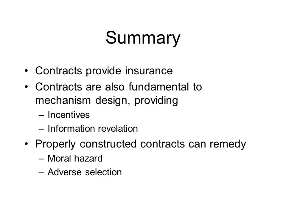 Summary Contracts provide insurance Contracts are also fundamental to mechanism design, providing –Incentives –Information revelation Properly constru