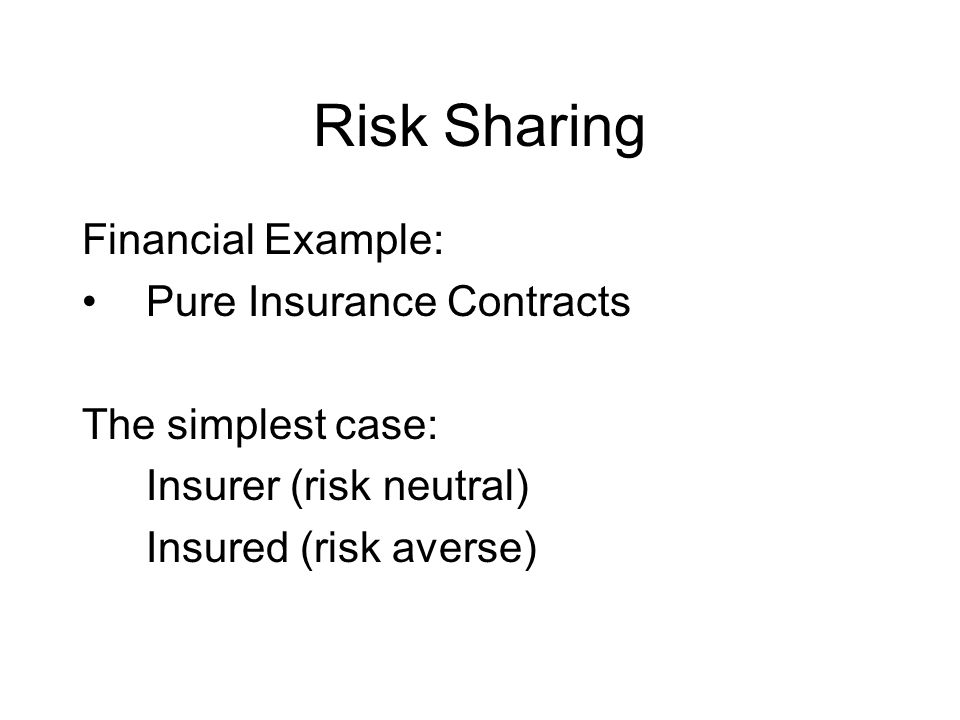 Risk Sharing Financial Example: Pure Insurance Contracts The simplest case: Insurer (risk neutral) Insured (risk averse)