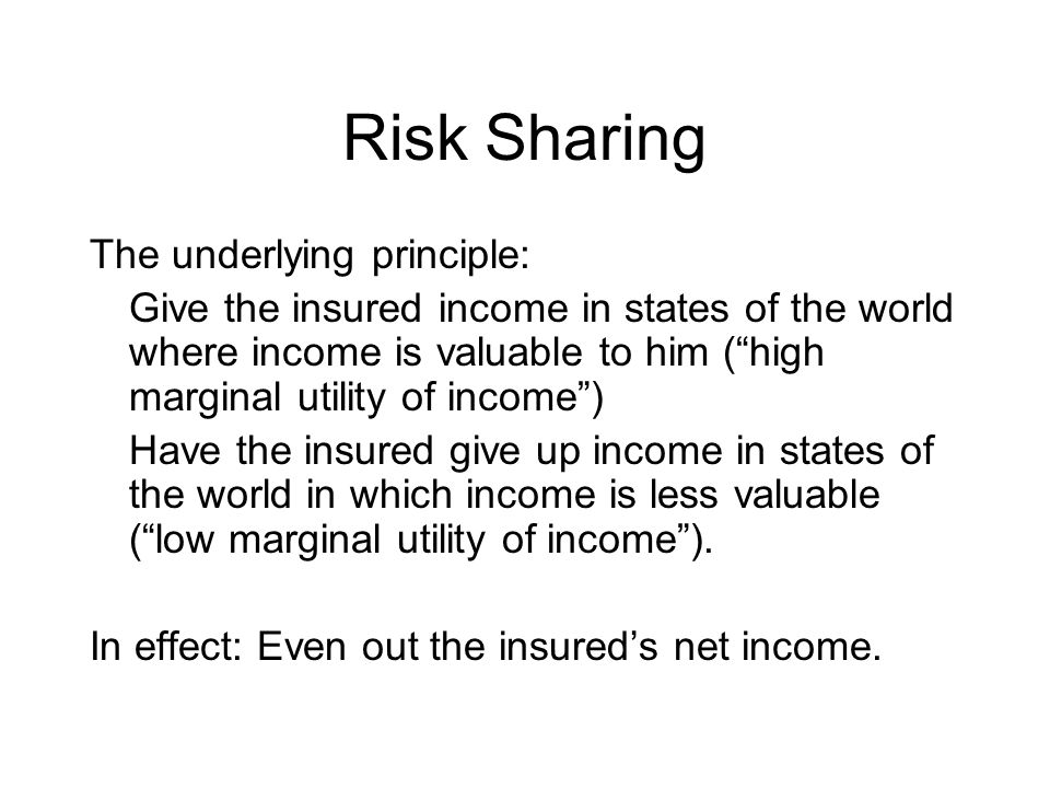 "Risk Sharing The underlying principle: Give the insured income in states of the world where income is valuable to him (""high marginal utility of incom"