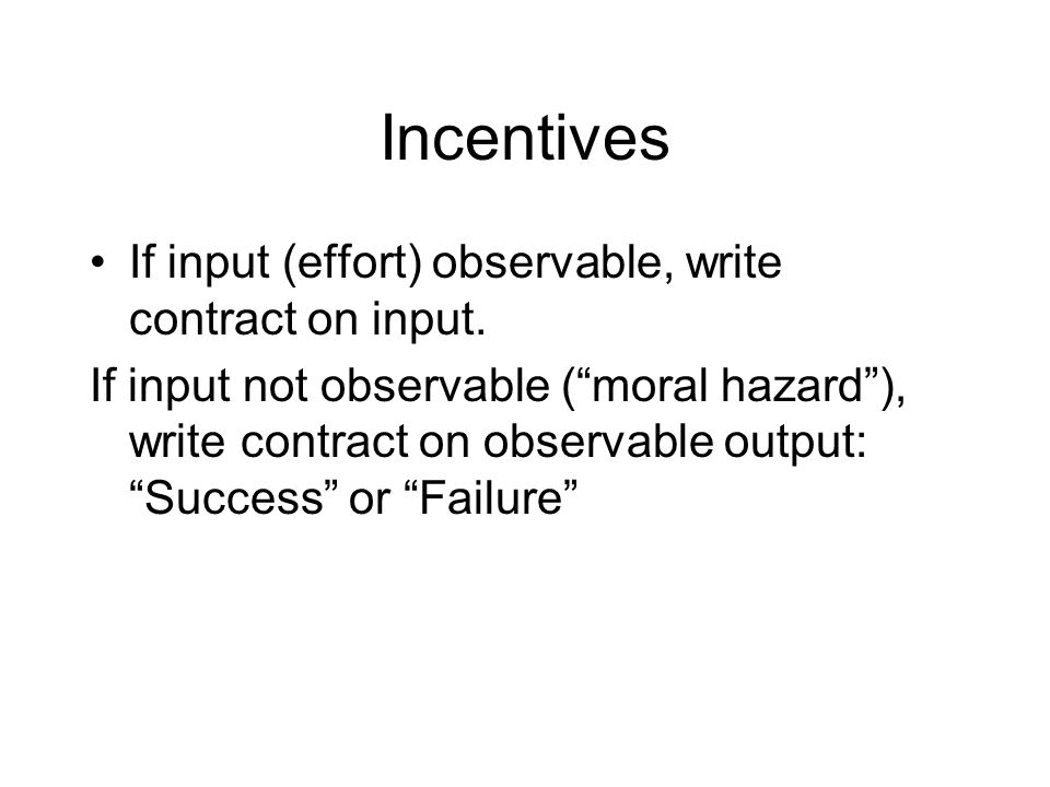 Incentives If input (effort) observable, write contract on input.
