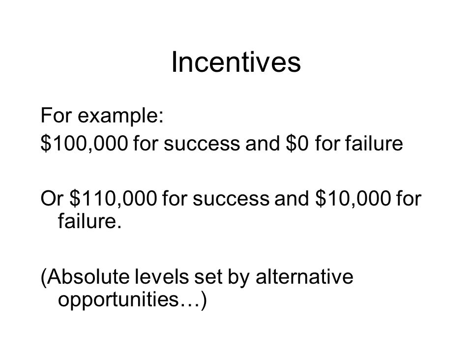 Incentives For example: $100,000 for success and $0 for failure Or $110,000 for success and $10,000 for failure. (Absolute levels set by alternative o