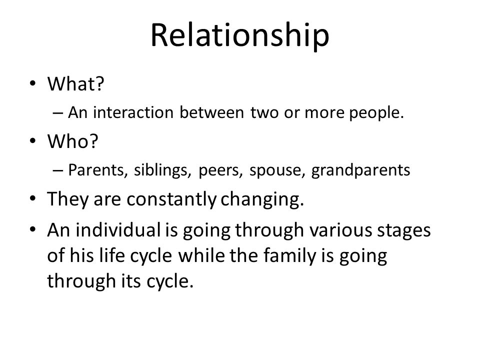 Relationship What? – An interaction between two or more people. Who? – Parents, siblings, peers, spouse, grandparents They are constantly changing. An