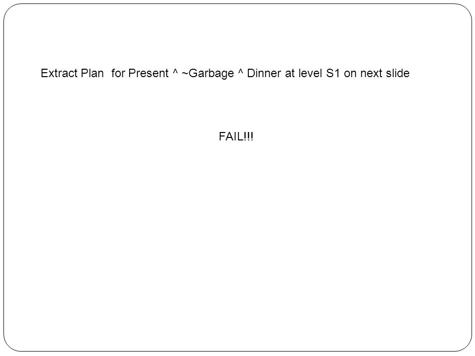 Extract Plan for Present ^ ~Garbage ^ Dinner at level S1 on next slide FAIL!!!