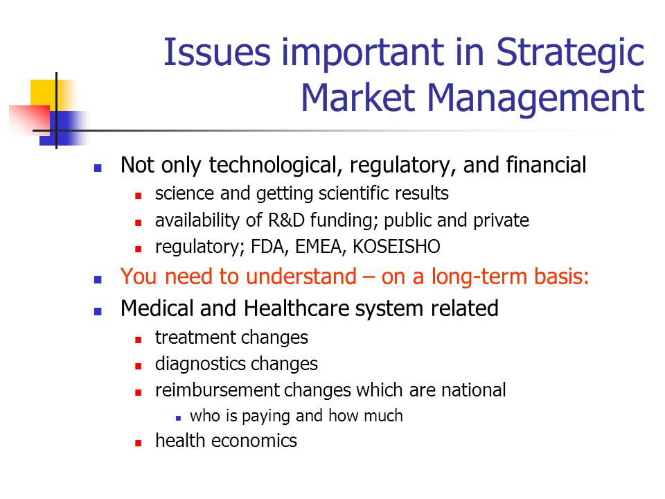 Issues important in Strategic Market Management Not only technological, regulatory, and financial science and getting scientific results availability of R&D funding; public and private regulatory; FDA, EMEA, KOSEISHO You need to understand – on a long-term basis: Medical and Healthcare system related treatment changes diagnostics changes reimbursement changes which are national who is paying and how much health economics
