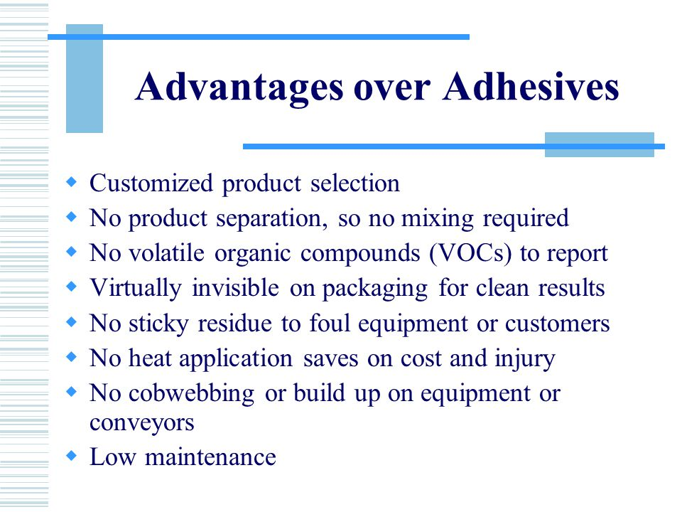 Advantages over Adhesives  Customized product selection  No product separation, so no mixing required  No volatile organic compounds (VOCs) to report  Virtually invisible on packaging for clean results  No sticky residue to foul equipment or customers  No heat application saves on cost and injury  No cobwebbing or build up on equipment or conveyors  Low maintenance