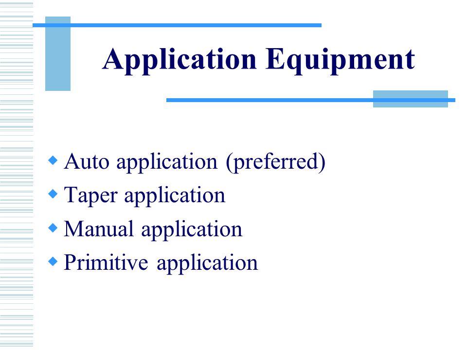 Application Equipment  Auto application (preferred)  Taper application  Manual application  Primitive application
