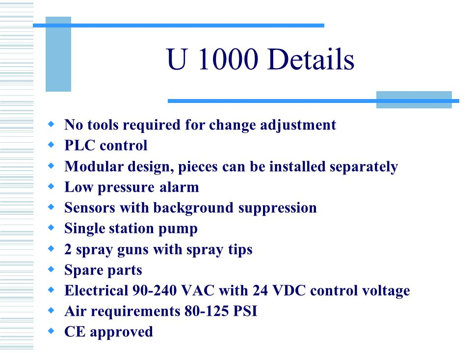 U 1000 Details  No tools required for change adjustment  PLC control  Modular design, pieces can be installed separately  Low pressure alarm  Sensors with background suppression  Single station pump  2 spray guns with spray tips  Spare parts  Electrical 90-240 VAC with 24 VDC control voltage  Air requirements 80-125 PSI  CE approved