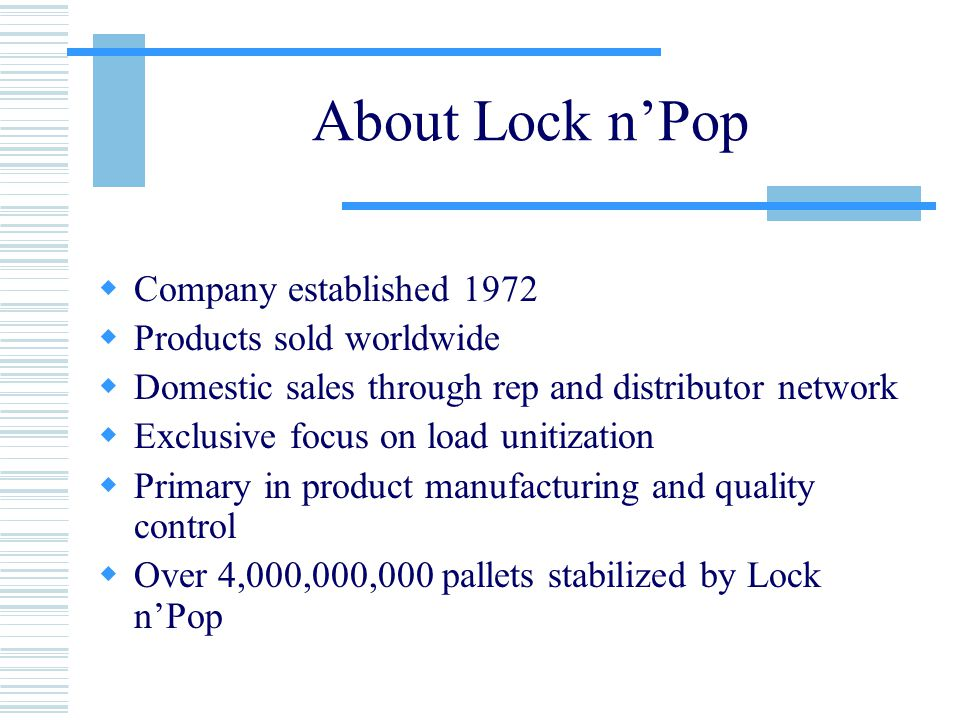 About Lock n'Pop  Company established 1972  Products sold worldwide  Domestic sales through rep and distributor network  Exclusive focus on load unitization  Primary in product manufacturing and quality control  Over 4,000,000,000 pallets stabilized by Lock n'Pop