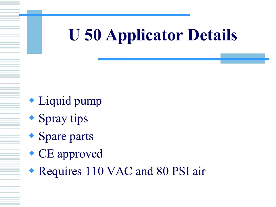 U 50 Applicator Details  Liquid pump  Spray tips  Spare parts  CE approved  Requires 110 VAC and 80 PSI air