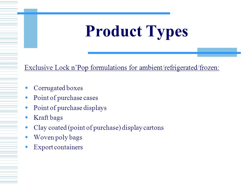 Product Types Exclusive Lock n'Pop formulations for ambient/refrigerated/frozen:  Corrugated boxes  Point of purchase cases  Point of purchase displays  Kraft bags  Clay coated (point of purchase) display cartons  Woven poly bags  Export containers
