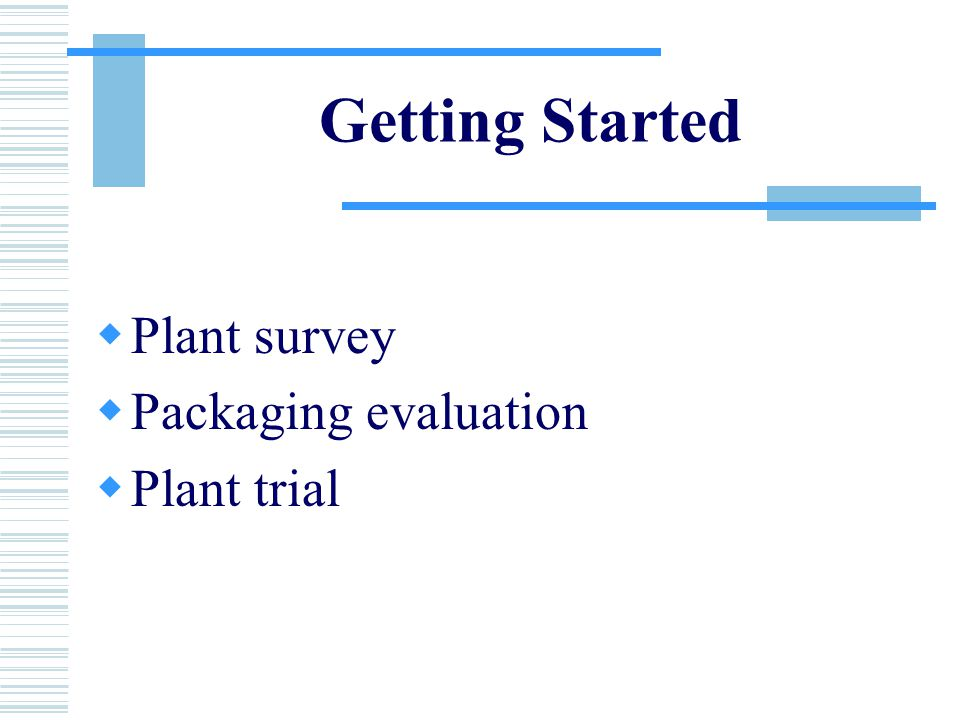 Getting Started  Plant survey  Packaging evaluation  Plant trial