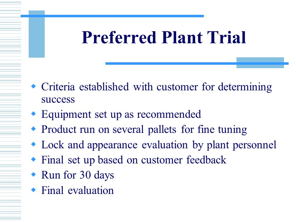 Preferred Plant Trial  Criteria established with customer for determining success  Equipment set up as recommended  Product run on several pallets for fine tuning  Lock and appearance evaluation by plant personnel  Final set up based on customer feedback  Run for 30 days  Final evaluation