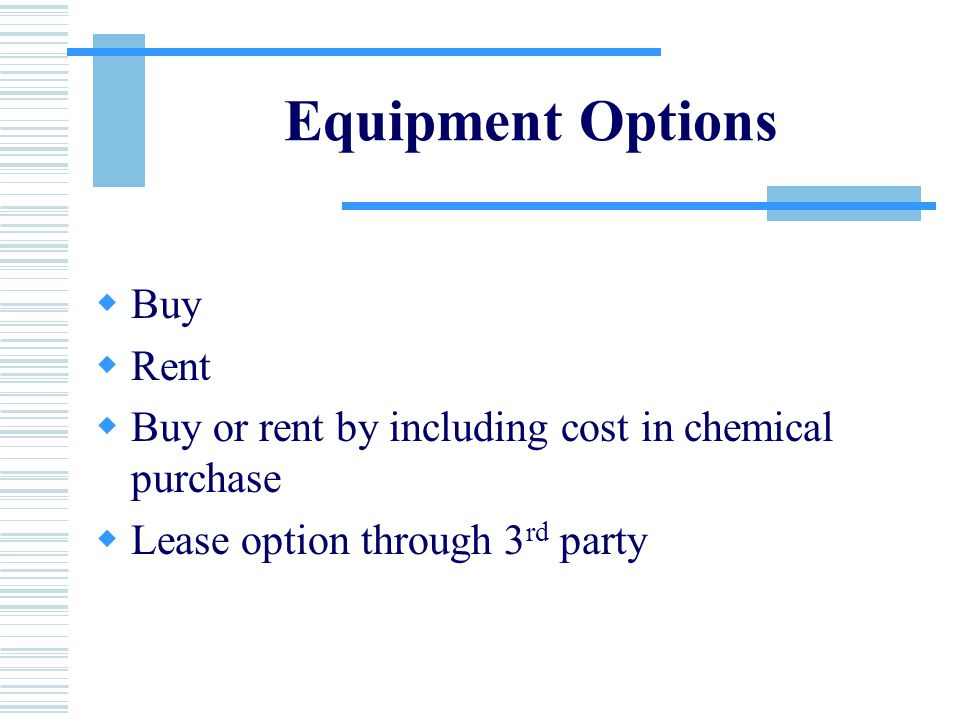 Equipment Options  Buy  Rent  Buy or rent by including cost in chemical purchase  Lease option through 3 rd party